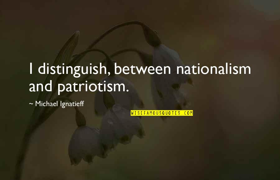 Nationalism And Patriotism Quotes By Michael Ignatieff: I distinguish, between nationalism and patriotism.