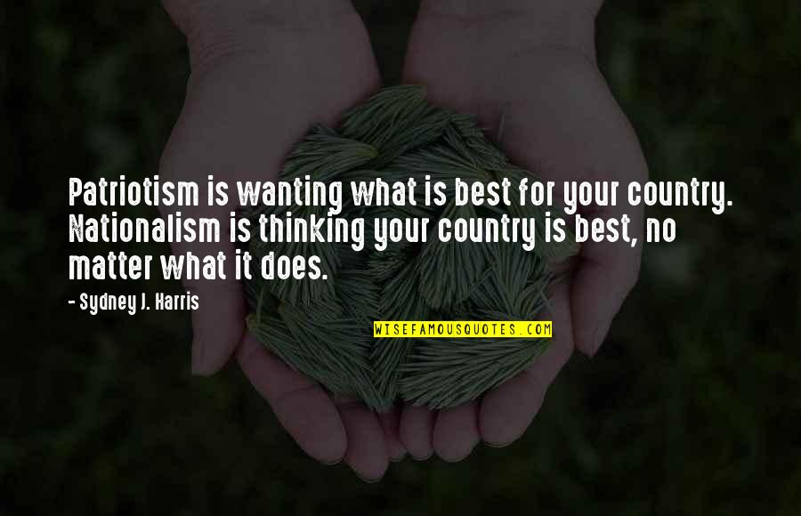 Nationalism And Patriotism Quotes By Sydney J. Harris: Patriotism is wanting what is best for your