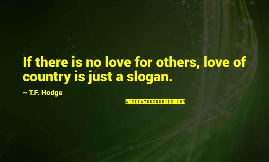 Nationalism And Patriotism Quotes By T.F. Hodge: If there is no love for others, love