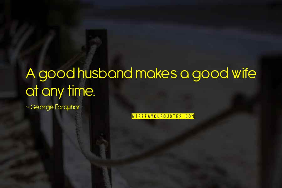 Nationalism In World War 1 Quotes By George Farquhar: A good husband makes a good wife at