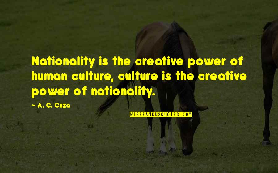 Nationality's Quotes By A. C. Cuza: Nationality is the creative power of human culture,