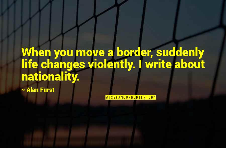 Nationality's Quotes By Alan Furst: When you move a border, suddenly life changes