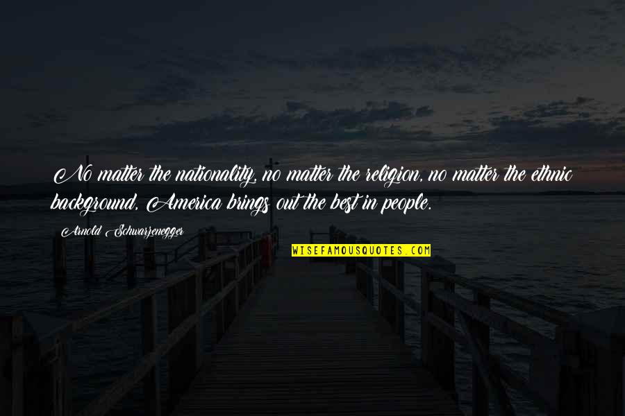 Nationality's Quotes By Arnold Schwarzenegger: No matter the nationality, no matter the religion,