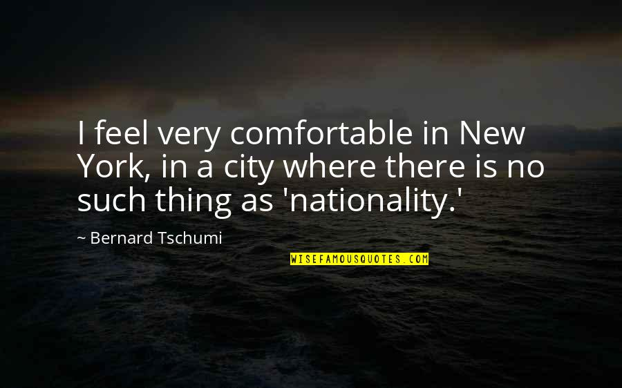 Nationality's Quotes By Bernard Tschumi: I feel very comfortable in New York, in