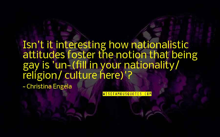 Nationality's Quotes By Christina Engela: Isn't it interesting how nationalistic attitudes foster the