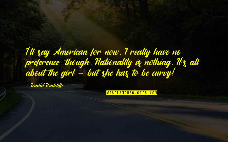 Nationality's Quotes By Daniel Radcliffe: I'll say American for now. I really have