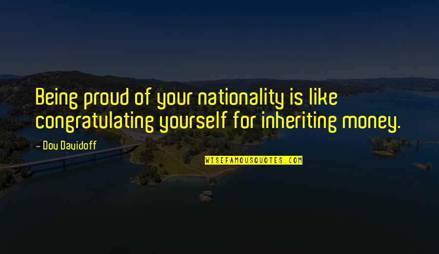 Nationality's Quotes By Dov Davidoff: Being proud of your nationality is like congratulating