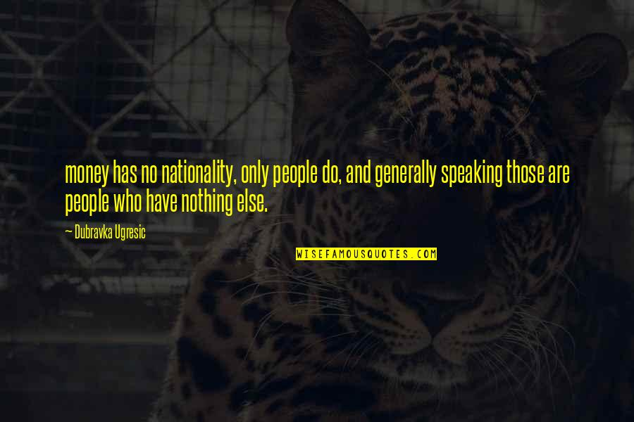 Nationality's Quotes By Dubravka Ugresic: money has no nationality, only people do, and