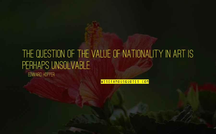 Nationality's Quotes By Edward Hopper: The question of the value of nationality in