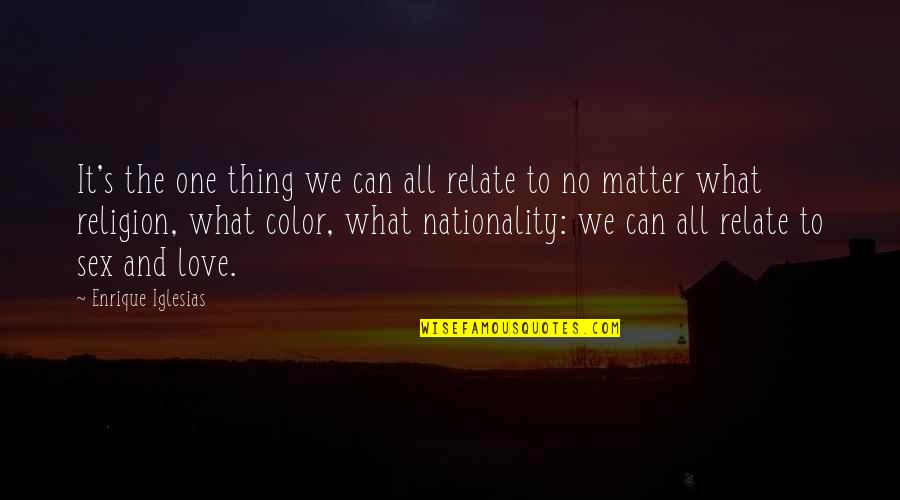 Nationality's Quotes By Enrique Iglesias: It's the one thing we can all relate
