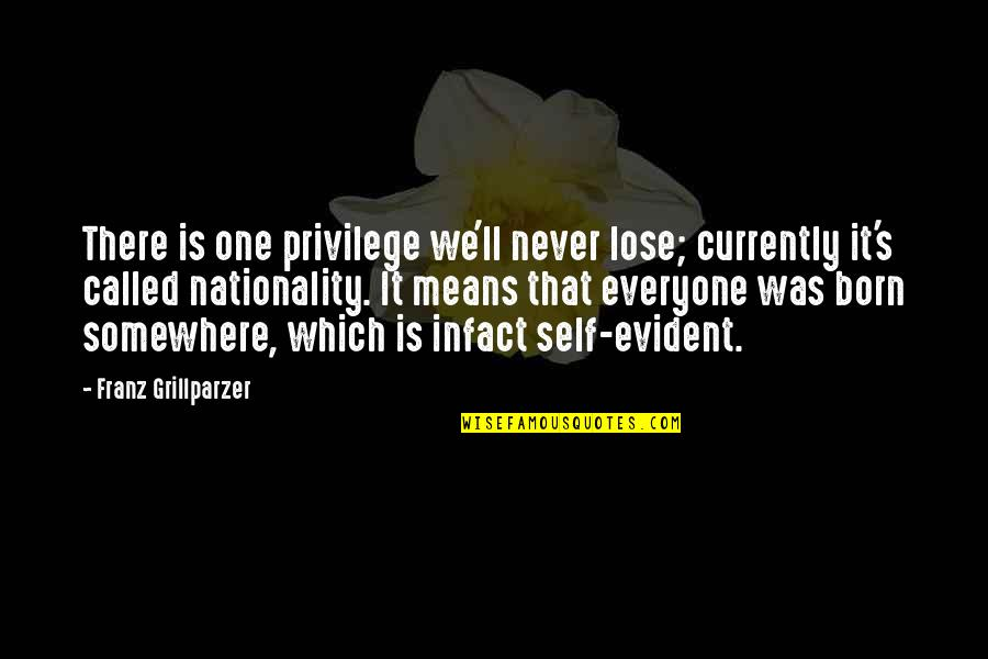 Nationality's Quotes By Franz Grillparzer: There is one privilege we'll never lose; currently