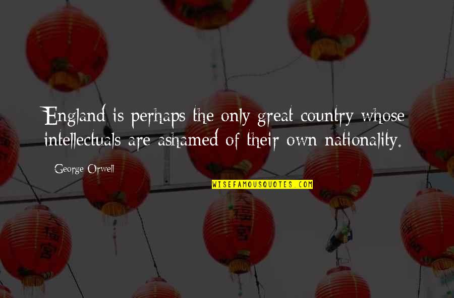 Nationality's Quotes By George Orwell: England is perhaps the only great country whose