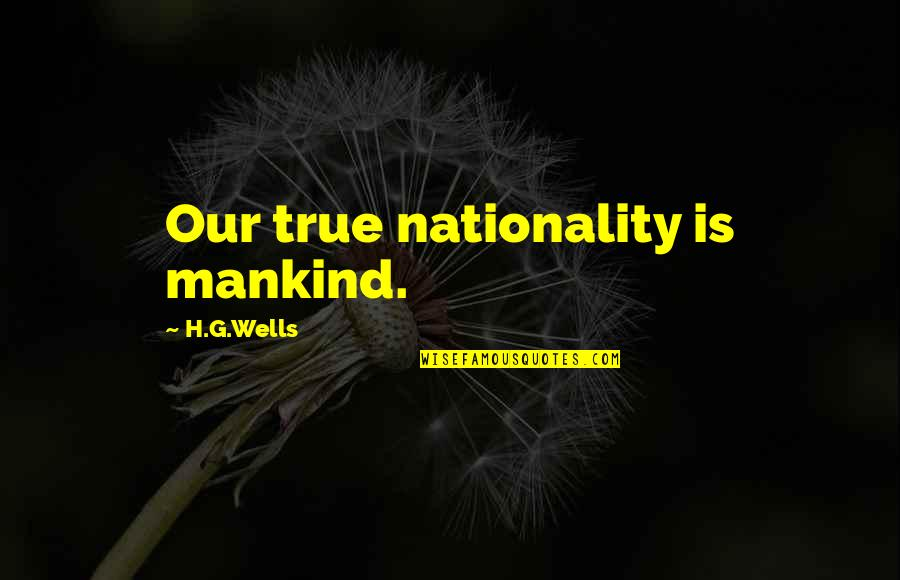 Nationality's Quotes By H.G.Wells: Our true nationality is mankind.