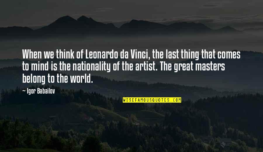 Nationality's Quotes By Igor Babailov: When we think of Leonardo da Vinci, the