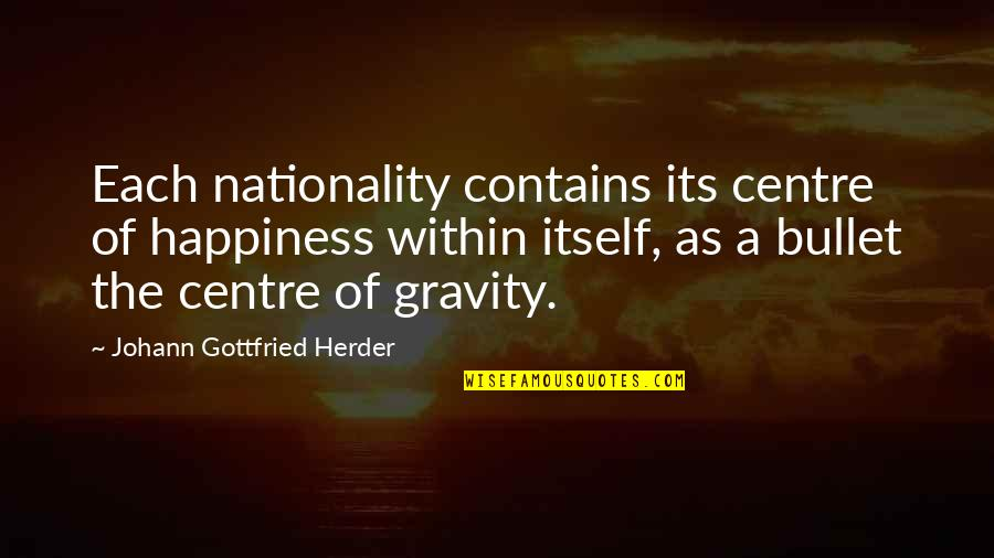 Nationality's Quotes By Johann Gottfried Herder: Each nationality contains its centre of happiness within