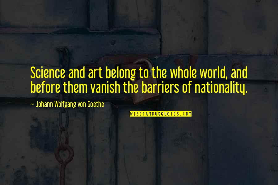 Nationality's Quotes By Johann Wolfgang Von Goethe: Science and art belong to the whole world,