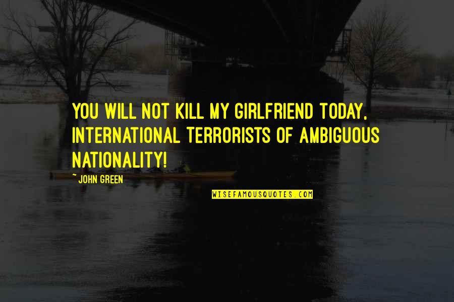 Nationality's Quotes By John Green: You will not kill my girlfriend today, International