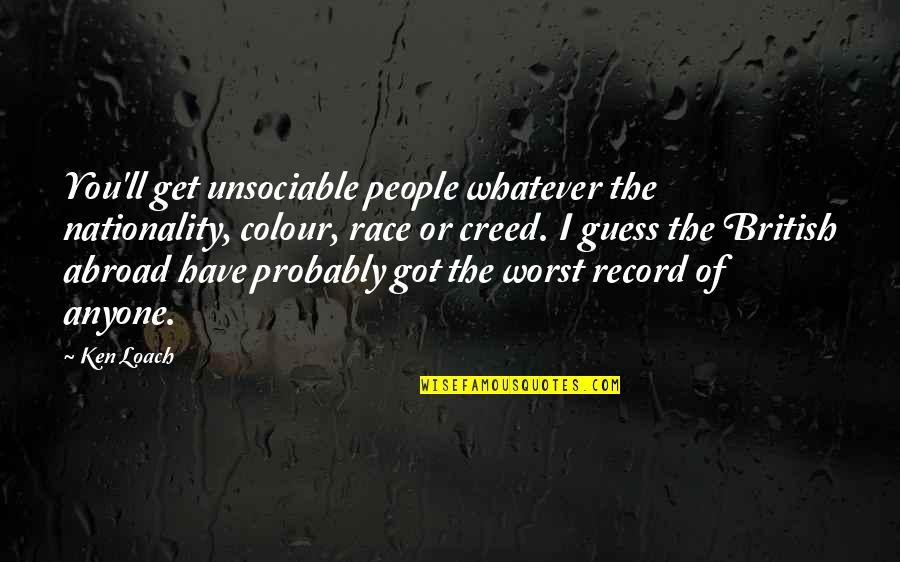 Nationality's Quotes By Ken Loach: You'll get unsociable people whatever the nationality, colour,
