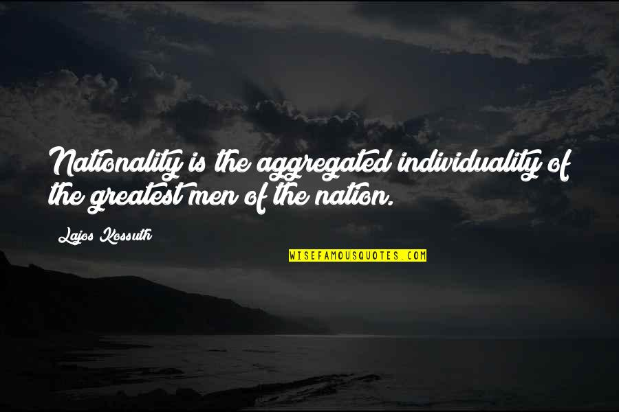 Nationality's Quotes By Lajos Kossuth: Nationality is the aggregated individuality of the greatest