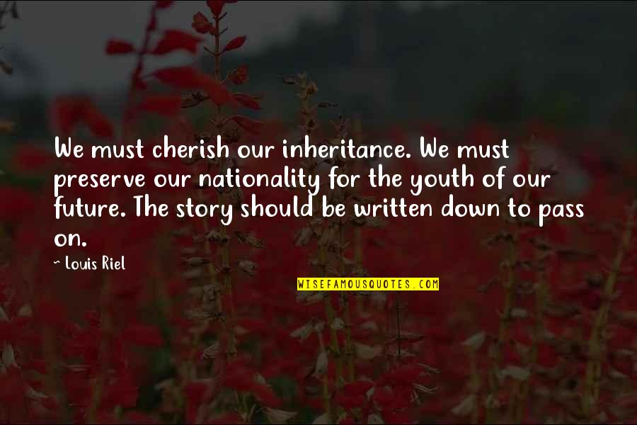 Nationality's Quotes By Louis Riel: We must cherish our inheritance. We must preserve