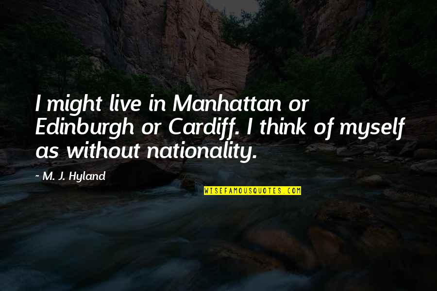 Nationality's Quotes By M. J. Hyland: I might live in Manhattan or Edinburgh or