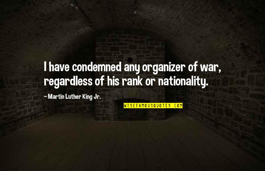 Nationality's Quotes By Martin Luther King Jr.: I have condemned any organizer of war, regardless