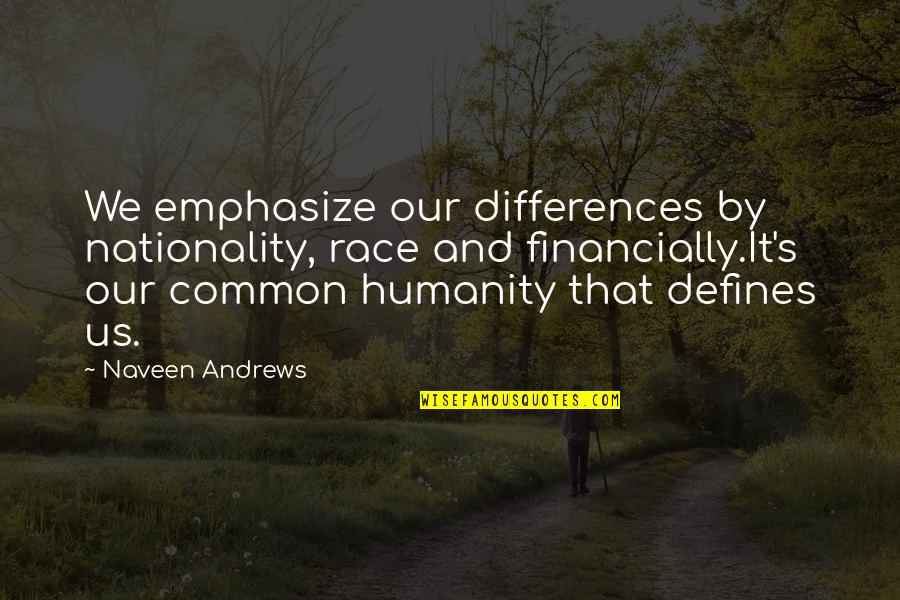 Nationality's Quotes By Naveen Andrews: We emphasize our differences by nationality, race and