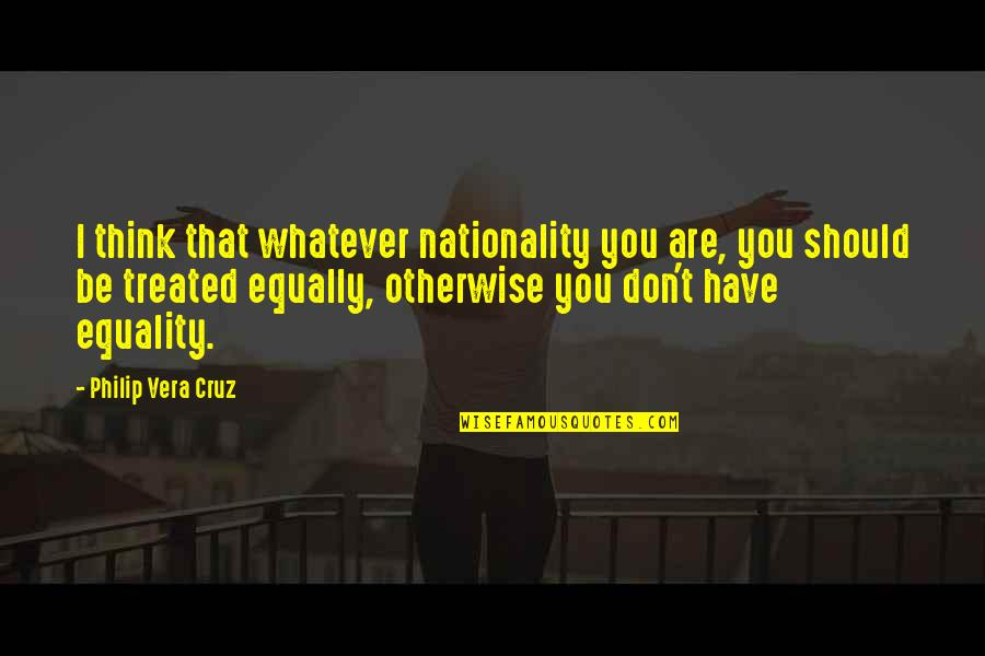 Nationality's Quotes By Philip Vera Cruz: I think that whatever nationality you are, you