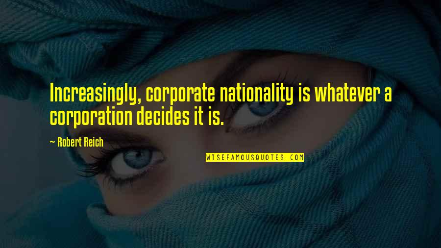 Nationality's Quotes By Robert Reich: Increasingly, corporate nationality is whatever a corporation decides