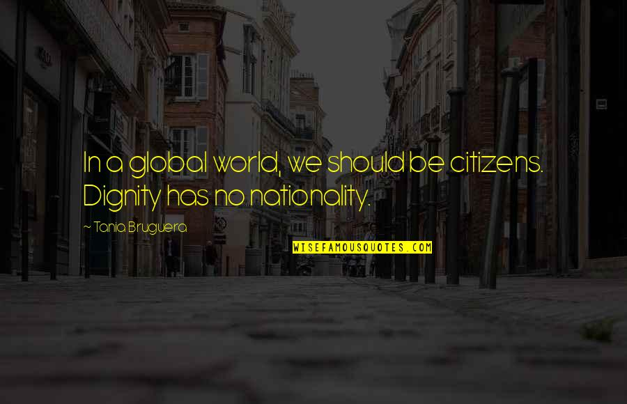 Nationality's Quotes By Tania Bruguera: In a global world, we should be citizens.