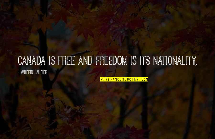 Nationality's Quotes By Wilfrid Laurier: Canada is free and freedom is its nationality,
