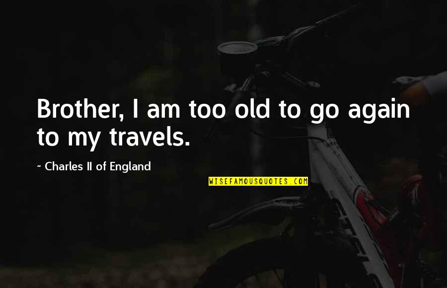Nationes Quotes By Charles II Of England: Brother, I am too old to go again