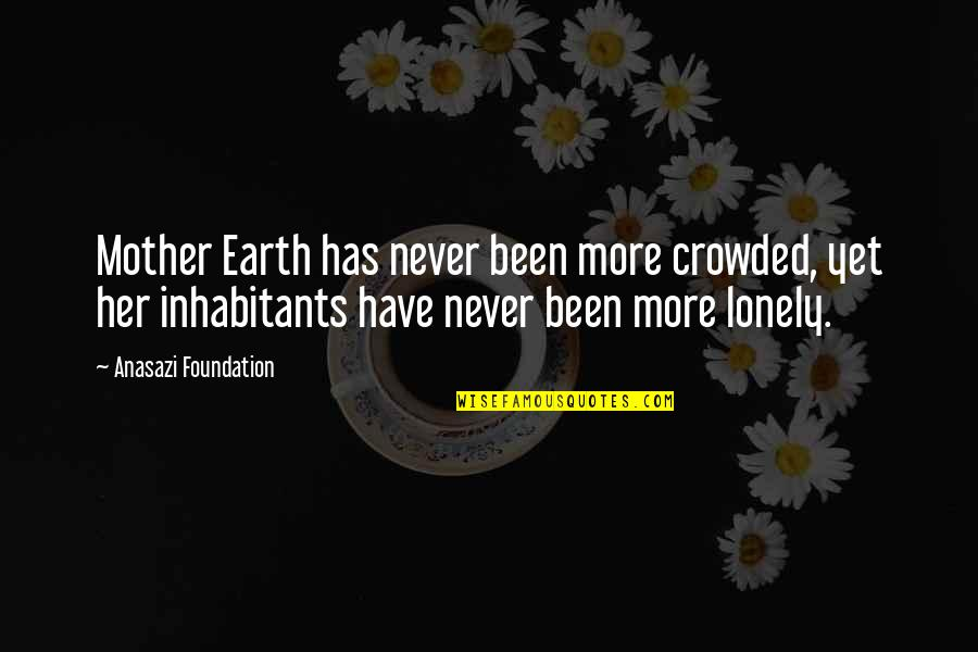 Native American Healing Quotes By Anasazi Foundation: Mother Earth has never been more crowded, yet
