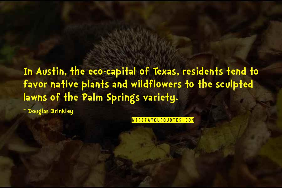 Native Plants Quotes By Douglas Brinkley: In Austin, the eco-capital of Texas, residents tend