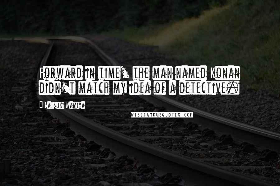 Natsuki Mamiya quotes: Forward in time, the man named Konan didn't match my idea of a detective.