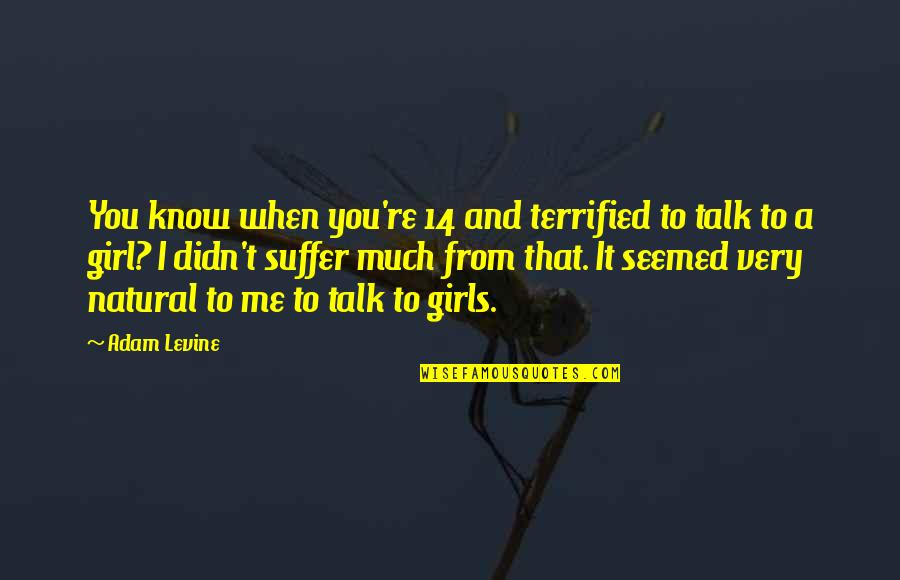 Natural Girl Quotes By Adam Levine: You know when you're 14 and terrified to