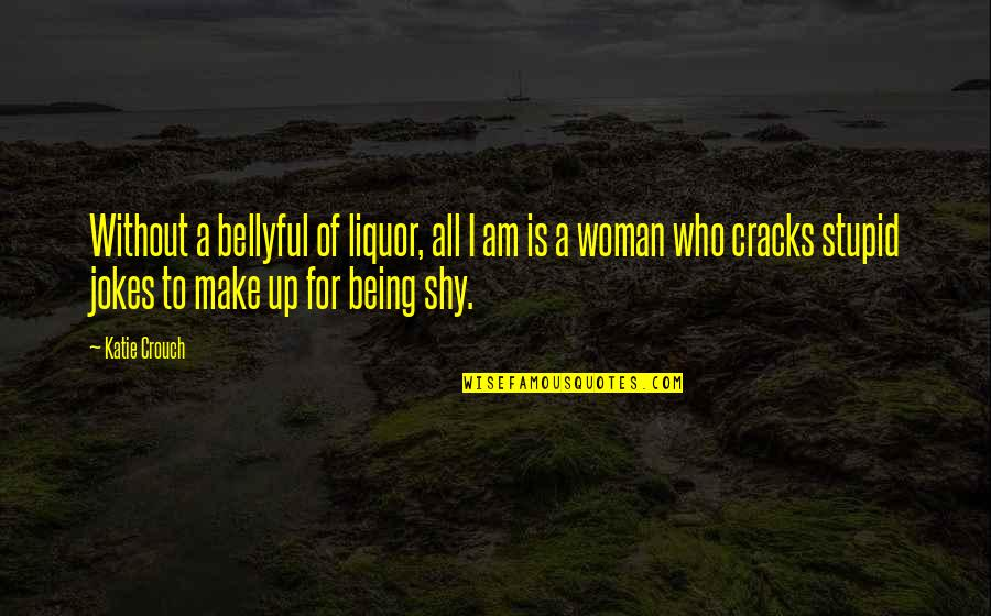 Natural Landscapes Quotes By Katie Crouch: Without a bellyful of liquor, all I am