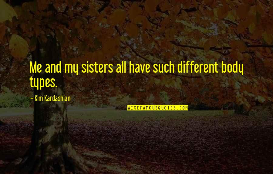 Natural Landscapes Quotes By Kim Kardashian: Me and my sisters all have such different