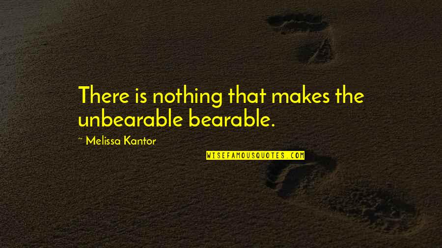 Nature And Being Free Quotes By Melissa Kantor: There is nothing that makes the unbearable bearable.