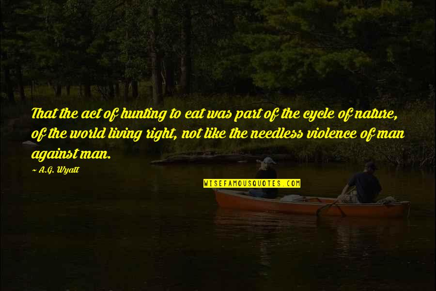 Nature And Hunting Quotes By A.G. Wyatt: That the act of hunting to eat was