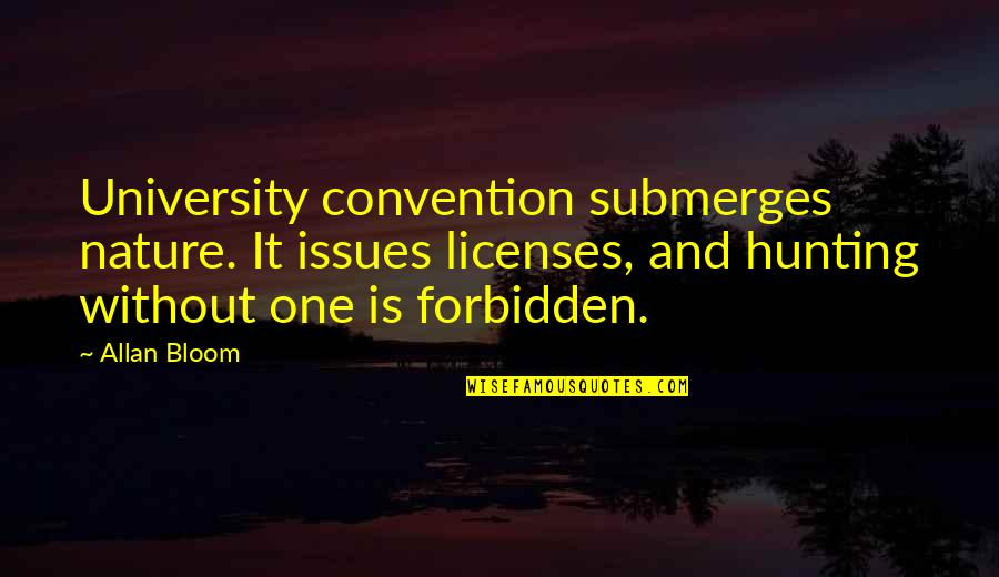 Nature And Hunting Quotes By Allan Bloom: University convention submerges nature. It issues licenses, and
