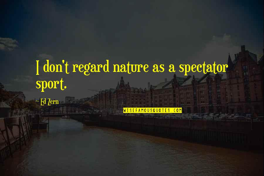 Nature And Hunting Quotes By Ed Zern: I don't regard nature as a spectator sport.