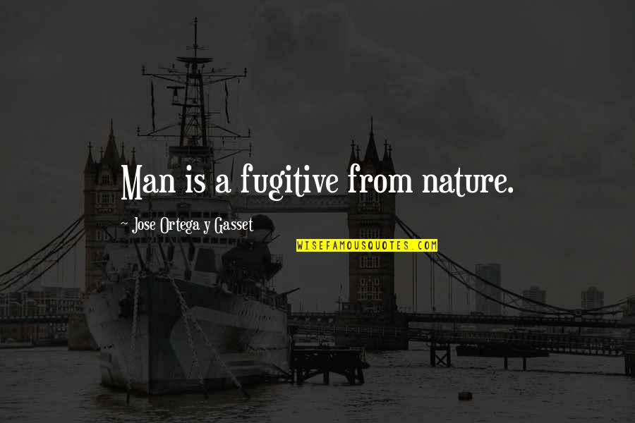 Nature And Hunting Quotes By Jose Ortega Y Gasset: Man is a fugitive from nature.