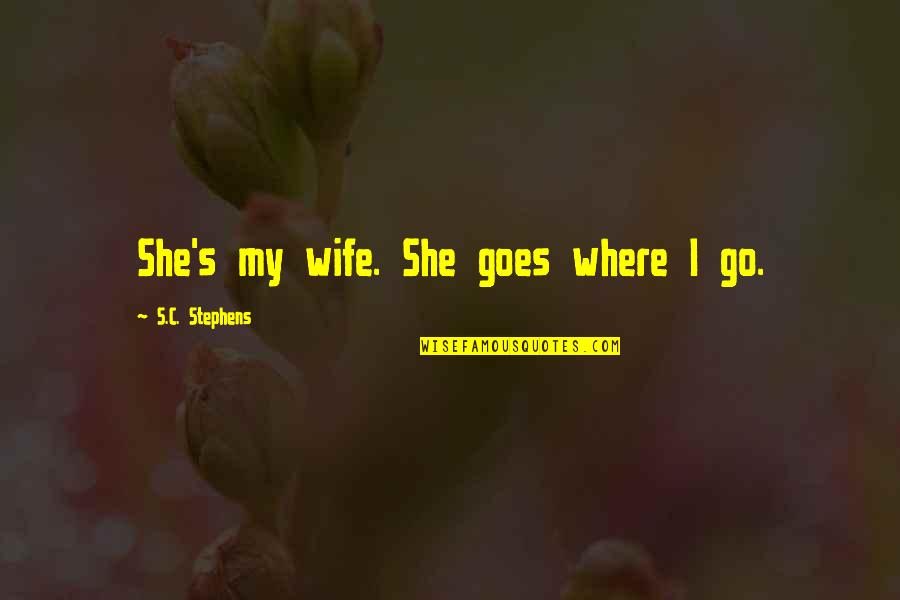 Nature And Hunting Quotes By S.C. Stephens: She's my wife. She goes where I go.