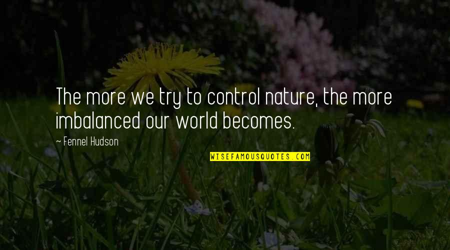Nature And Man Quotes By Fennel Hudson: The more we try to control nature, the