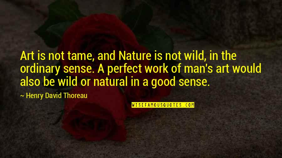 Nature And Man Quotes By Henry David Thoreau: Art is not tame, and Nature is not