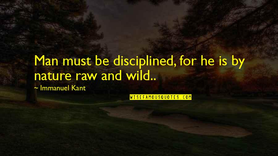 Nature And Man Quotes By Immanuel Kant: Man must be disciplined, for he is by