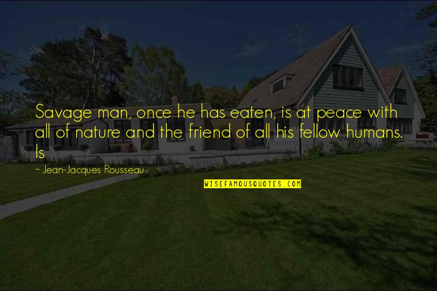 Nature And Man Quotes By Jean-Jacques Rousseau: Savage man, once he has eaten, is at