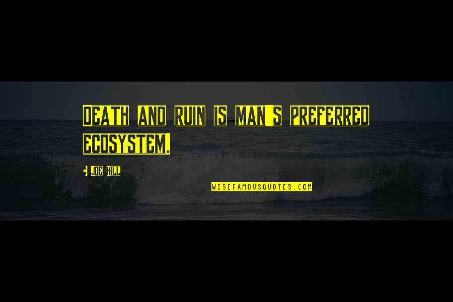 Nature And Man Quotes By Joe Hill: Death and ruin is man's preferred ecosystem.