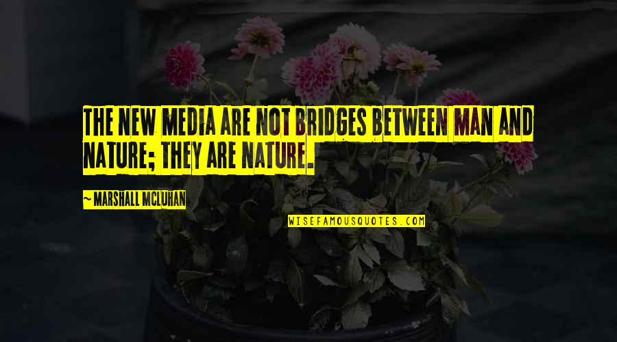 Nature And Man Quotes By Marshall McLuhan: The new media are not bridges between man